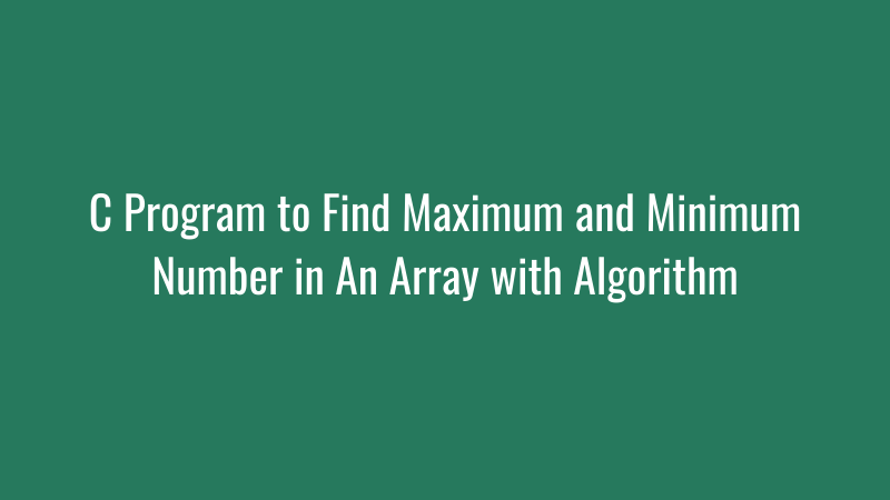 C Program to Find Maximum and Minimum Number in An Array with Algorithm