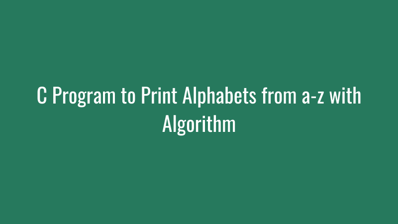 C Program to Print Alphabets from a-z with Algorithm
